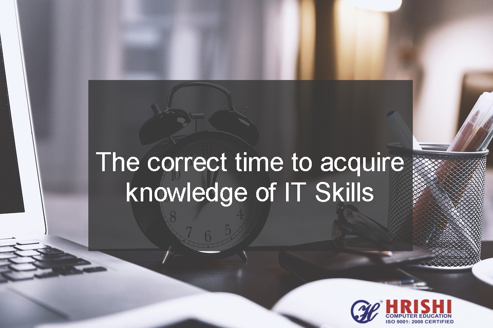 The correct time to acquire knowledge of IT Skills