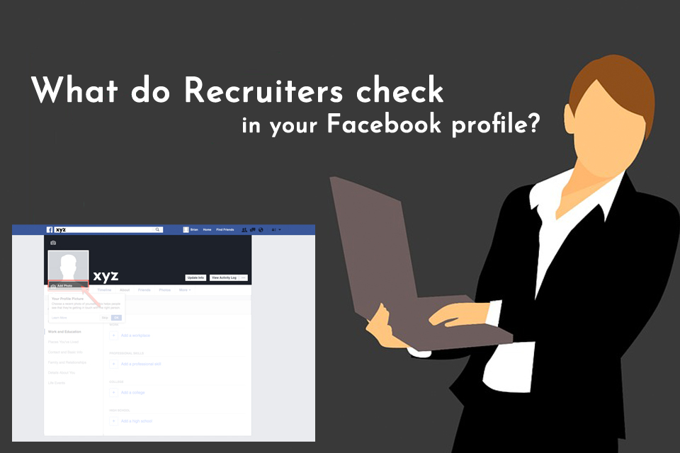Recruiters check your Facebook profile.